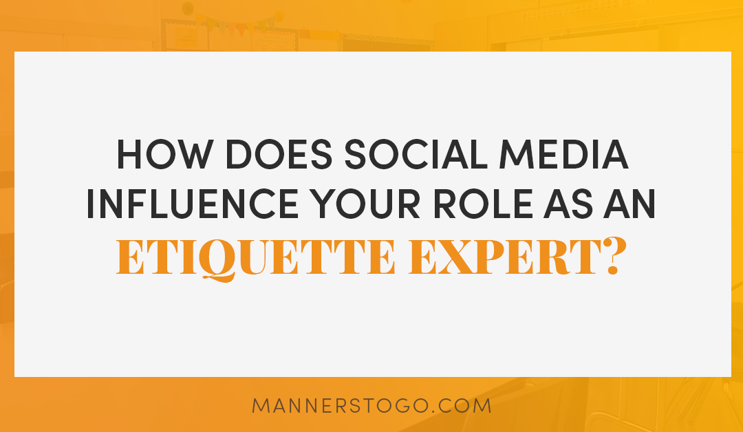 How Does Social Media Influence Your Role As An Etiquette Expert?